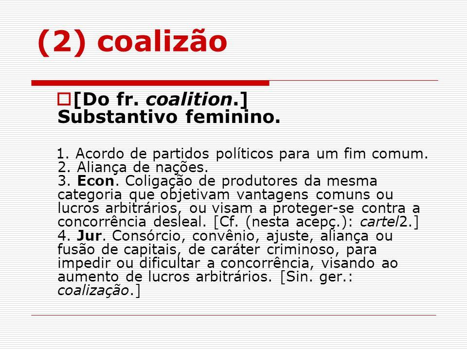 (2) coalizão [Do fr. coalition.] Substantivo feminino.